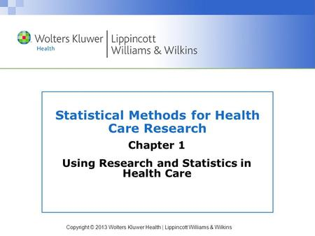 Copyright © 2013 Wolters Kluwer Health | Lippincott Williams & Wilkins Statistical Methods for Health Care Research Chapter 1 Using Research and Statistics.