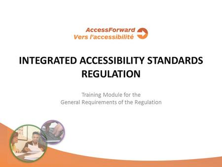 INTEGRATED ACCESSIBILITY STANDARDS REGULATION Training Module for the General Requirements of the Regulation.