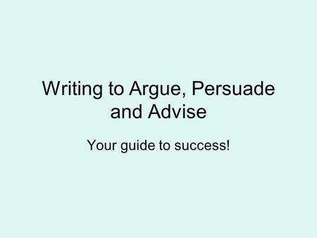Writing to Argue, Persuade and Advise Your guide to success!