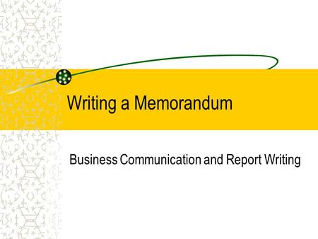 Writing a Memorandum Business Communication and Report Writing.