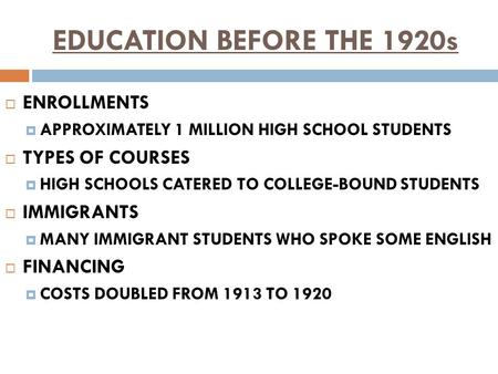 EDUCATION BEFORE THE 1920s  ENROLLMENTS  APPROXIMATELY 1 MILLION HIGH SCHOOL STUDENTS  TYPES OF COURSES  HIGH SCHOOLS CATERED TO COLLEGE-BOUND STUDENTS.