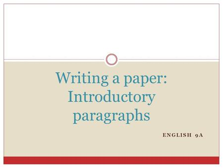 ENGLISH 9A Writing a paper: Introductory paragraphs.