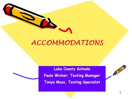 1 ACCOMMODATIONS Lake County Schools Paula Wicker, Testing Manager Tonya Mass, Testing Specialist.