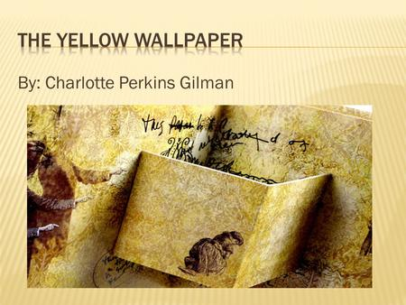 The yellow wallpaper By: Charlotte Perkins Gilman.