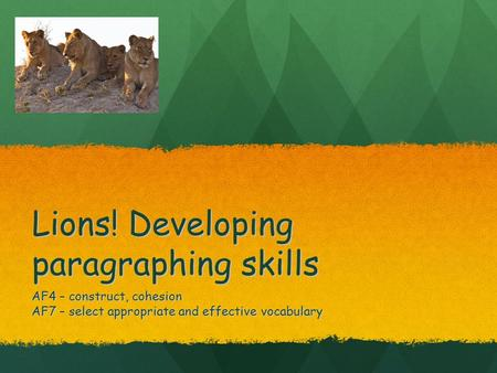 Lions! Developing paragraphing skills AF4 – construct, cohesion AF7 – select appropriate and effective vocabulary.