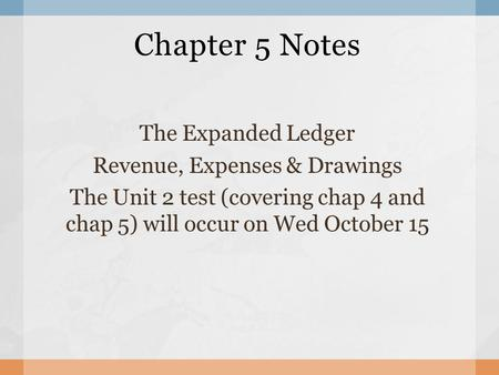 Chapter 5 Notes The Expanded Ledger Revenue, Expenses & Drawings The Unit 2 test (covering chap 4 and chap 5) will occur on Wed October 15.