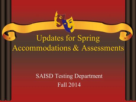 Updates for Spring Accommodations & Assessments SAISD Testing Department Fall 2014.