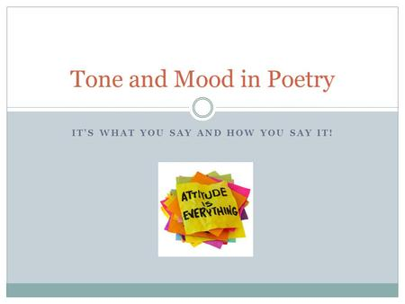 IT'S WHAT YOU SAY AND HOW YOU SAY IT! Tone and Mood in Poetry.
