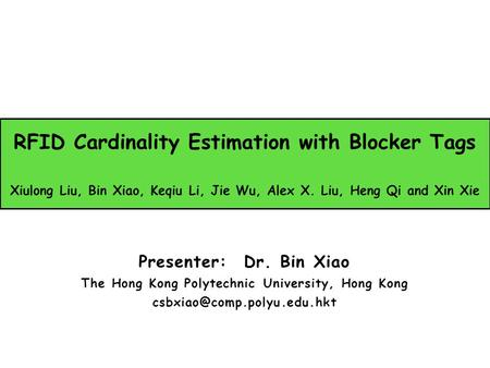 RFID Cardinality Estimation with Blocker Tags Xiulong Liu, Bin Xiao, Keqiu Li, Jie Wu, Alex X. Liu, Heng Qi and Xin Xie Presenter: Dr. Bin Xiao The Hong.