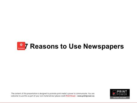 7 Reasons to Use Newspapers The content of this presentation is designed to promote print media's power to communicate. You are welcome to use this as.