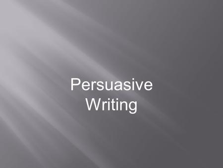 Persuasive Writing What is persuasive writing? What steps are needed to write an effective essay?
