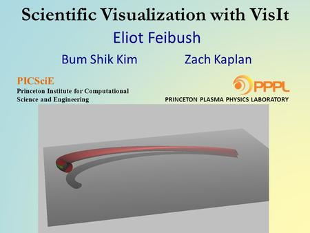 Scientific Visualization with VisIt Eliot Feibush Bum Shik Kim Zach Kaplan PRINCETON PLASMA PHYSICS LABORATORY PICSciE Princeton Institute for Computational.