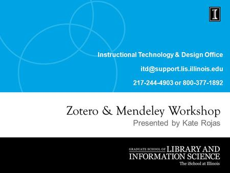 Instructional Technology & Design Office 217-244-4903 or 800-377-1892 Zotero & Mendeley Workshop Presented by Kate Rojas.