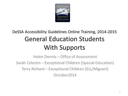 DeSSA Accessibility Guidelines Online Training, 2014-2015 General Education Students With Supports Helen Dennis – Office of Assessment Sarah Celestin –