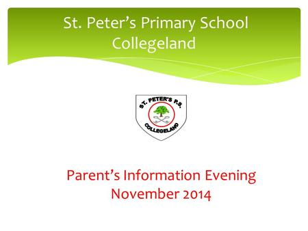 St. Peter's Primary School Collegeland Parent's Information Evening November 2014.