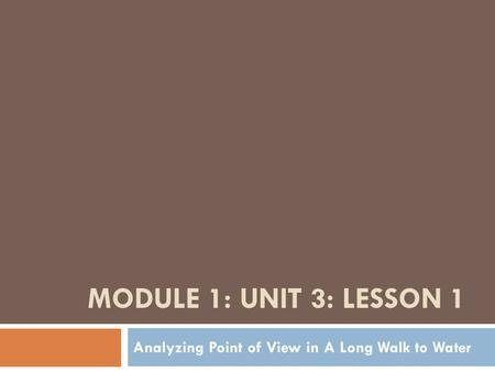 MODULE 1: UNIT 3: LESSON 1 Analyzing Point of View in A Long Walk to Water.
