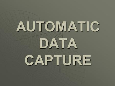 AUTOMATIC DATA CAPTURE  a term to describe technologies which aim to immediately identify data with 100 percent accuracy.
