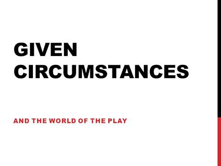 GIVEN CIRCUMSTANCES AND THE WORLD OF THE PLAY. PLAY-ANALYSIS (FROM HODGE, 57-58) GIVEN CIRCUMSTANCES Environmental facts 1. Geographical 4. Political.