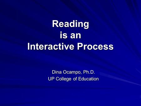 Reading is an Interactive Process Dina Ocampo, Ph.D. UP College of Education.