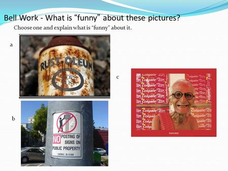 "Bell Work - What is ""funny"" about these pictures? Choose one and explain what is ""funny"" about it. a b c."