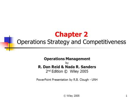 © Wiley 20051 Chapter 2 Operations Strategy and Competitiveness Operations Management by R. Dan Reid & Nada R. Sanders 2 nd Edition © Wiley 2005 PowerPoint.