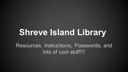 Shreve Island Library Resources, Instructions, Passwords, and lots of cool stuff!!!