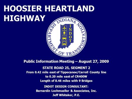 HOOSIER HEARTLAND HIGHWAY Public Information Meeting – August 27, 2009 STATE ROAD 25, SEGMENT 2 From 0.42 mile east of Tippecanoe/Carroll County line to.