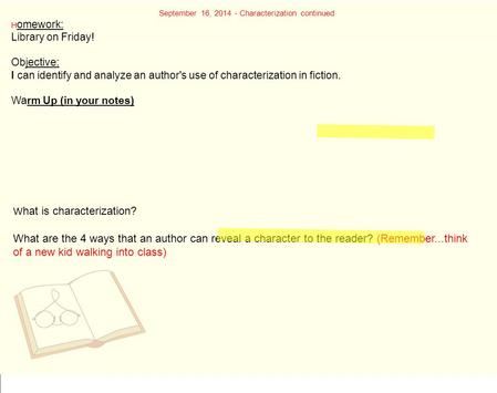 September 16, 2014 - Characterization continued H omework: Library on Friday! Objective: I can identify and analyze an author's use of characterization.
