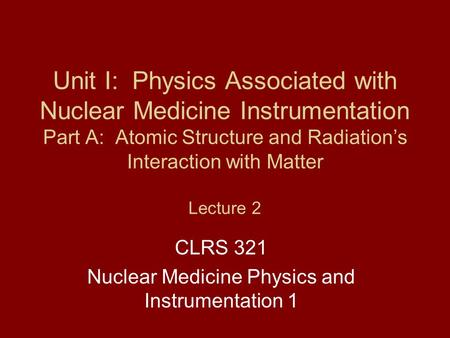 Unit I: Physics Associated with Nuclear Medicine Instrumentation Part A: Atomic Structure and Radiation's Interaction with Matter Lecture 2 CLRS 321 Nuclear.