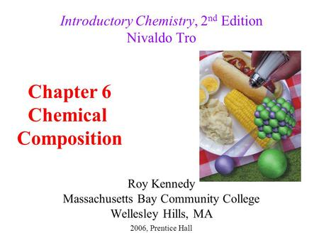 Roy Kennedy Massachusetts Bay Community College Wellesley Hills, MA Introductory Chemistry, 2 nd Edition Nivaldo Tro Chapter 6 Chemical Composition 2006,