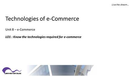Live the dream… Technologies of e-Commerce Unit 8 – e-Commerce LO1 : Know the technologies required for e-commerce.