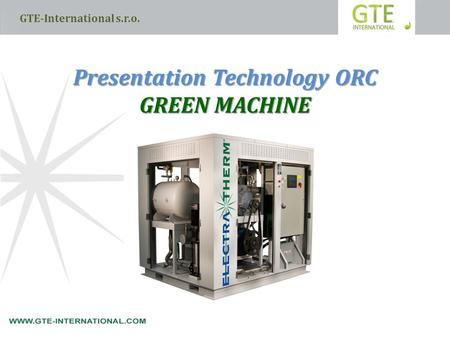 GTE-International s.r.o. Presentation Technology ORC GREEN MACHINE.