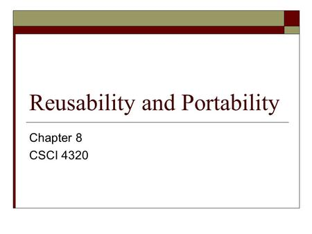 Reusability and Portability Chapter 8 CSCI 4320. Reusability and Portability  The length of the development process is critical.  No matter how high.