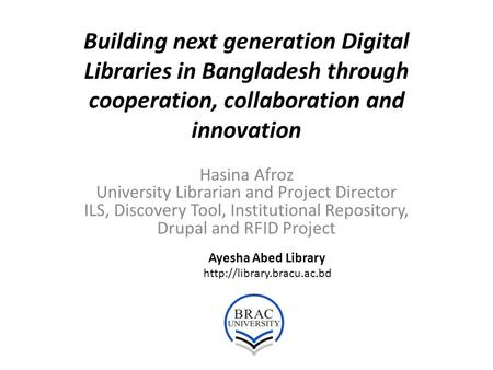 Building next generation Digital Libraries in Bangladesh through cooperation, collaboration and innovation Hasina Afroz University Librarian and Project.