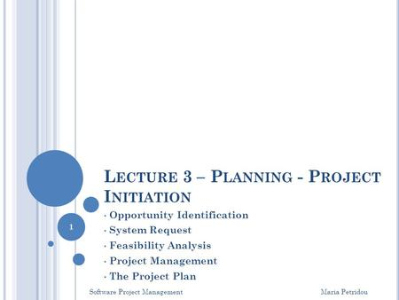 L ECTURE 3 – P LANNING - P ROJECT I NITIATION Opportunity Identification System Request Feasibility Analysis Project Management The Project Plan Software.