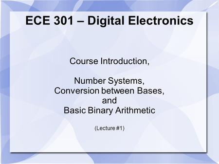 ECE 301 – Digital Electronics Course Introduction, Number Systems, Conversion between Bases, and Basic Binary Arithmetic (Lecture #1)