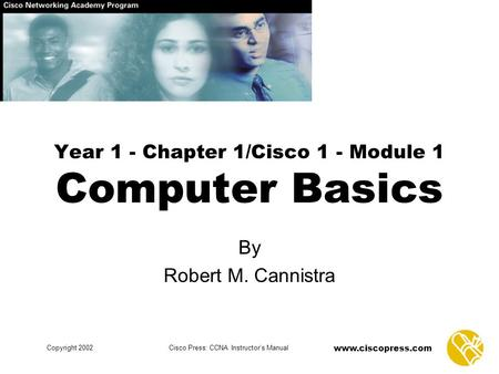 Www.ciscopress.com Copyright 2002Cisco Press: CCNA Instructor's Manual Year 1 - Chapter 1/Cisco 1 - Module 1 Computer Basics By Robert M. Cannistra.