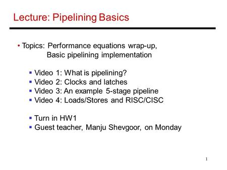 1 Lecture: Pipelining Basics Topics: Performance equations wrap-up, Basic pipelining implementation  Video 1: What is pipelining?  Video 2: Clocks and.