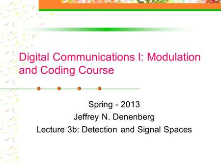 Digital Communications I: Modulation and Coding Course Spring - 2013 Jeffrey N. Denenberg Lecture 3b: Detection and Signal Spaces.