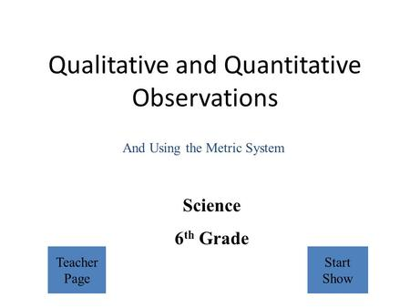 Qualitative and Quantitative Observations Science 6 th Grade And Using the Metric System Teacher Page Start Show.