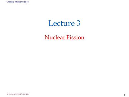 A. Dokhane, PHYS487, KSU, 2008 Chapter2- Nuclear Fission 1 Lecture 3 Nuclear Fission.