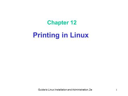 Guide to Linux Installation and Administration, 2e1 Chapter 12 Printing in Linux.