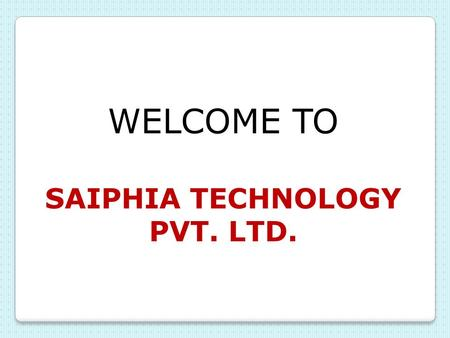 WELCOME TO SAIPHIA TECHNOLOGY PVT. LTD. Saiphia Technology Pvt. Ltd. ISO 9001:2008, ISO 14001:2004 and ISO 18001:2007 Certified Saiphia Technology Pvt.