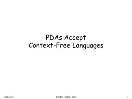 Fall 2006Costas Busch - RPI1 PDAs Accept Context-Free Languages.