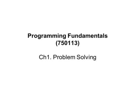 Programming Fundamentals (750113) Ch1. Problem Solving