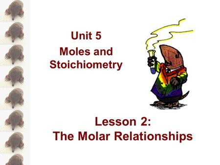 Unit 5 Moles and Stoichiometry Lesson 2: The Molar Relationships.