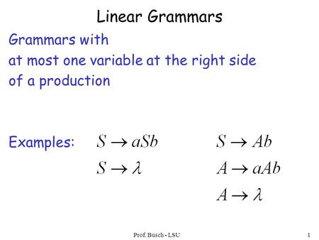 Prof. Busch - LSU1 Linear Grammars Grammars with at most one variable at the right side of a production Examples: