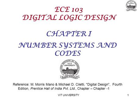VIT UNIVERSITY1 ECE 103 DIGITAL LOGIC DESIGN CHAPTER I NUMBER SYSTEMS AND CODES Reference: M. Morris Mano & Michael D. Ciletti, Digital Design, Fourth.