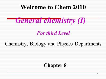 Welcome to Chem 2010 General chemistry (I) For third Level Chemistry, Biology and Physics Departments Chapter 8 1.