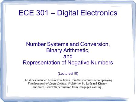 ECE 301 – Digital Electronics Number Systems and Conversion, Binary Arithmetic, and Representation of Negative Numbers (Lecture #10) The slides included.